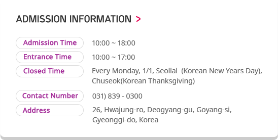 ADMISSION INFORMATION. Admission Time 10:00 ~ 18:00, Entrance Time 10:00 ~ 17:00, Closed Time Every Monday, 1/1, Seollal  (Korean New Years Day), Chuseok(Korean Thanksgiving), Contact Number 031) 839 - 0300, Address 26, Hwajung-ro, Deogyang-gu, Goyang-si, Gyeonggi-do, Korea