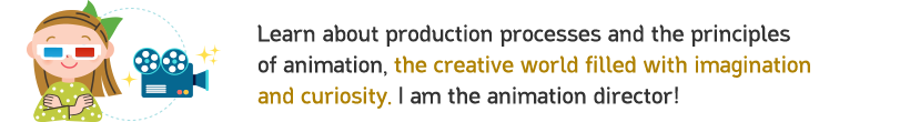 Learn about production processes and the principles of animation, the creative world filled with imagination and curiosity. I am the animation director!